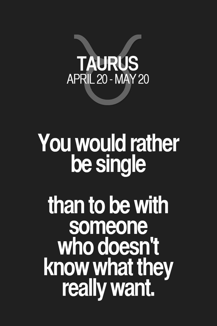 You would rather be single than to be with someone who doesn't know what they really want. Taurus | Taurus Quotes | Taurus Zodiac Signs