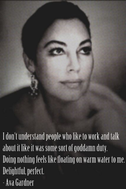 My favorite quote from my idol Ava Gardner. I could not agree more.