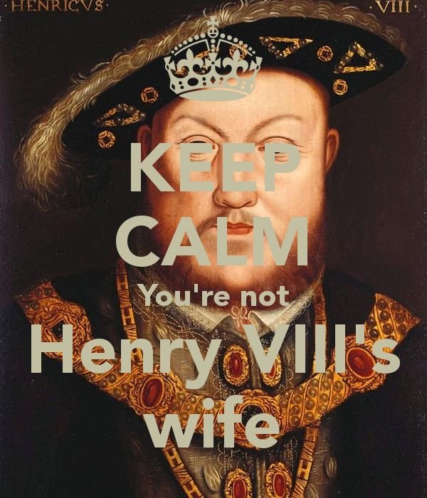 Keep Calm. You're not Henry VIII's wife.