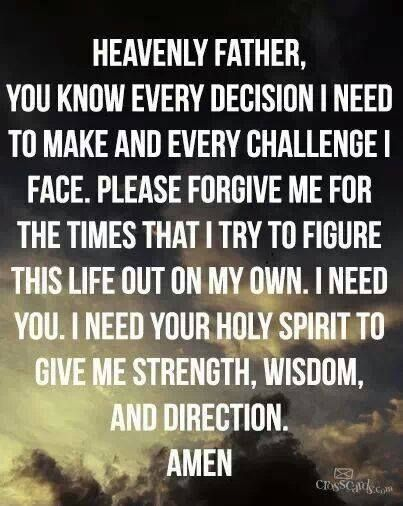 prayer: heavenly father, you know every decision i need to make and every challenge i face. please forgive me for the times that i try to figure this life out on my own. i need you. i need your holy spirit to give me strength, wisdom, and direction. amen