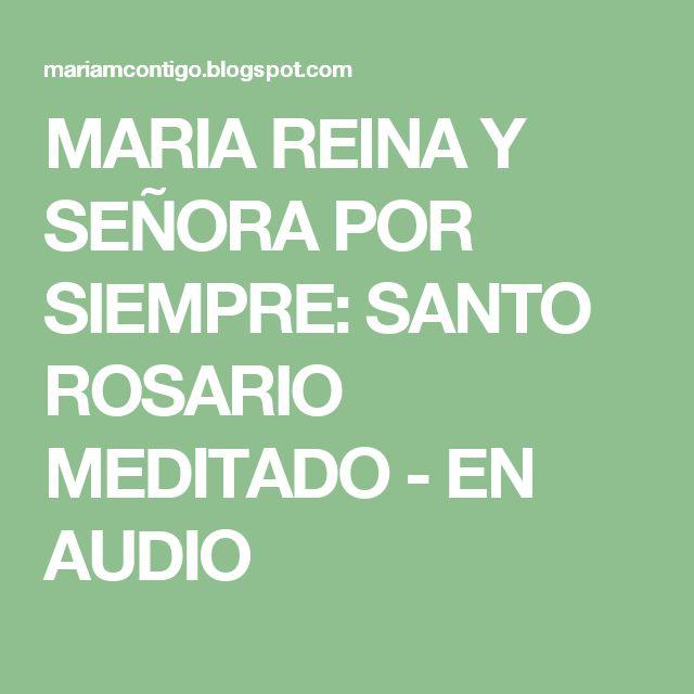 MARIA REINA  Y  SEÑORA POR SIEMPRE: SANTO ROSARIO MEDITADO - EN AUDIO