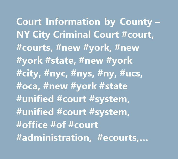 Court Information by County – NY City Criminal Court #court, #courts, #new #york, #new #york #state, #new #york #city, #nyc, #nys, #ny, #ucs, #oca, #new #york #state #unified #court #system, #unified #court #system, #office #of #court #administration, #ecourts, #e-courts, #casetrac, #case #trac, #casetrak, #case #trak, #casetrack, #case #track, #future #court #appearance #system, #webcrims, #county, #civil, #family, #housing, #commercial, #supreme, #appeals, #appellate, #claims, #small…