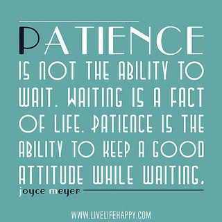 Patience is not the ability to wait. Waiting is a fact of life. Patience is the ability to keep a good attitude while waiting. -Joyce Meyers