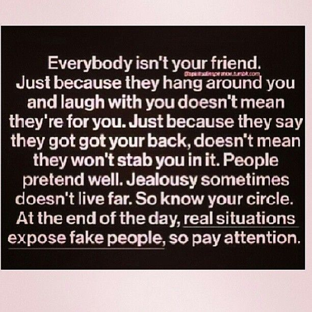 Everybody isn't your friend. Just because they hang around you and laugh with you doesn't mean they're there for you. Just because they say they got your back, doesn't mean they won't stab you in it. People pretend well. Jealousy sometimes doesn't live far. So know your circle. At the end of the day, real situations expose fake people, so pay attention.