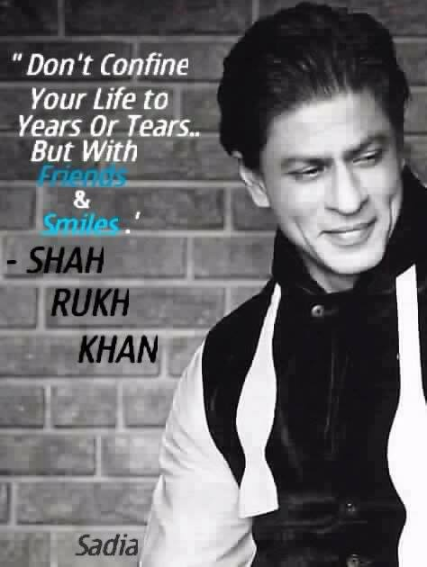 'Don't confine your life to years or tears ... but with friends and smiles' - Shah Rukh Khan