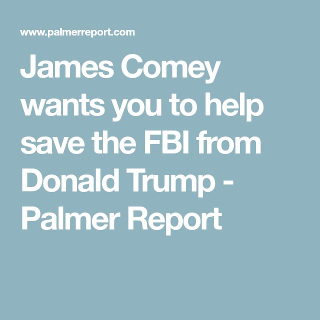 James Comey wants you to help save the FBI from Donald Trump - Palmer Report