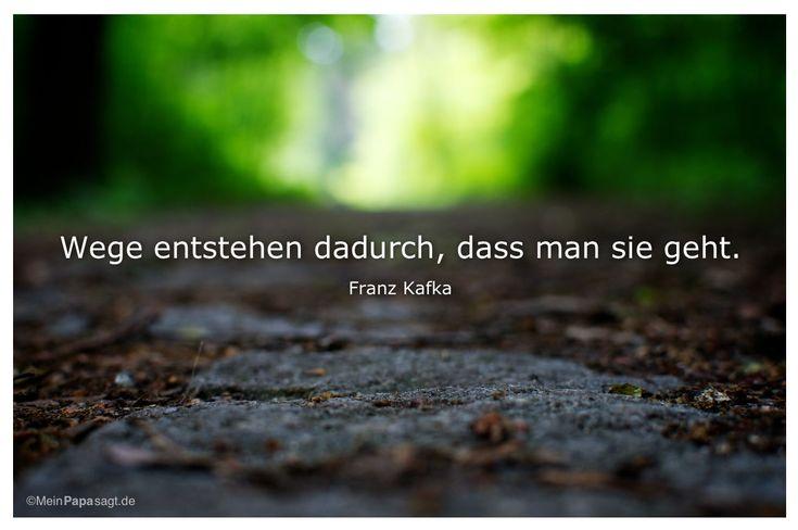 Mein Papa sagt...  Wege entstehen dadurch, dass man sie geht.  Franz Kafka    Weisheiten und Zitate TÄGLICH NEU auf www.MeinPapasagt.de
