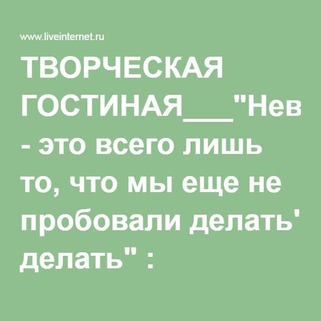 """ТВОРЧЕСКАЯ ГОСТИНАЯ___""""Невозможное - это всего лишь то, что мы еще не пробовали делать"""" : LiveInternet - Российский Сервис Онлайн-Дневников"""