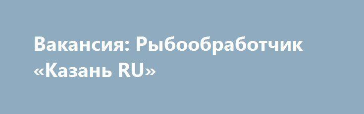 Вакансия: Рыбообработчик «Казань RU» http://www.pogruzimvse.ru/doska55/?adv_id=2533 Работа на крупном рыбоперерабатывающем предприятии в  Санкт-Петербурге. Требуются мужчины и женщины без опыта работы, в процессе работы производится обучение. Работа вахтой – минимально 90 рабочих смен. Вакансии: помощники операторов, соусоварщики, маринадчики, разнорабочие, фасовщицы, уборщицы.    Обязательное прохождение медицинской комиссии в аккредитованном медицинском центре (Санкт-Петербург) по…