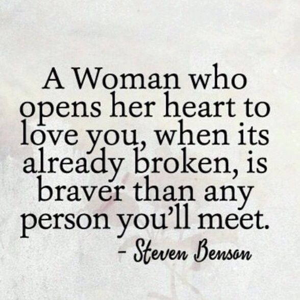 That's A Fact, So f**k what You Heard from turds, Some Not All Broken Women Who Open Their Broken Hearts Are The Strongest Bravest Women on this earth, So no matter how they feel remind them of this if you truly give a f**k about them... Pick them up if necessary don't push em, just give em food for thought & openly show em support whether it's wanted or not...