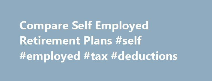 Compare Self Employed Retirement Plans #self #employed #tax #deductions http://tucson.nef2.com/compare-self-employed-retirement-plans-self-employed-tax-deductions/  # Self Employed Retirement Plans Successful self employed business owners are often looking for ways to increase their self employed tax deductions. One of the most significant tax deductions for the self employed is to make a contribution to a self employed retirement plan. Self employed retirement plans for one person business…
