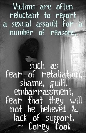 Victims are often reluctant to report a sexual assault for a number of reasons, such as fear of retaliation, shame, guilt, embarrassment, fear that they will not be believed and lack of support.  ~ Corey Cook