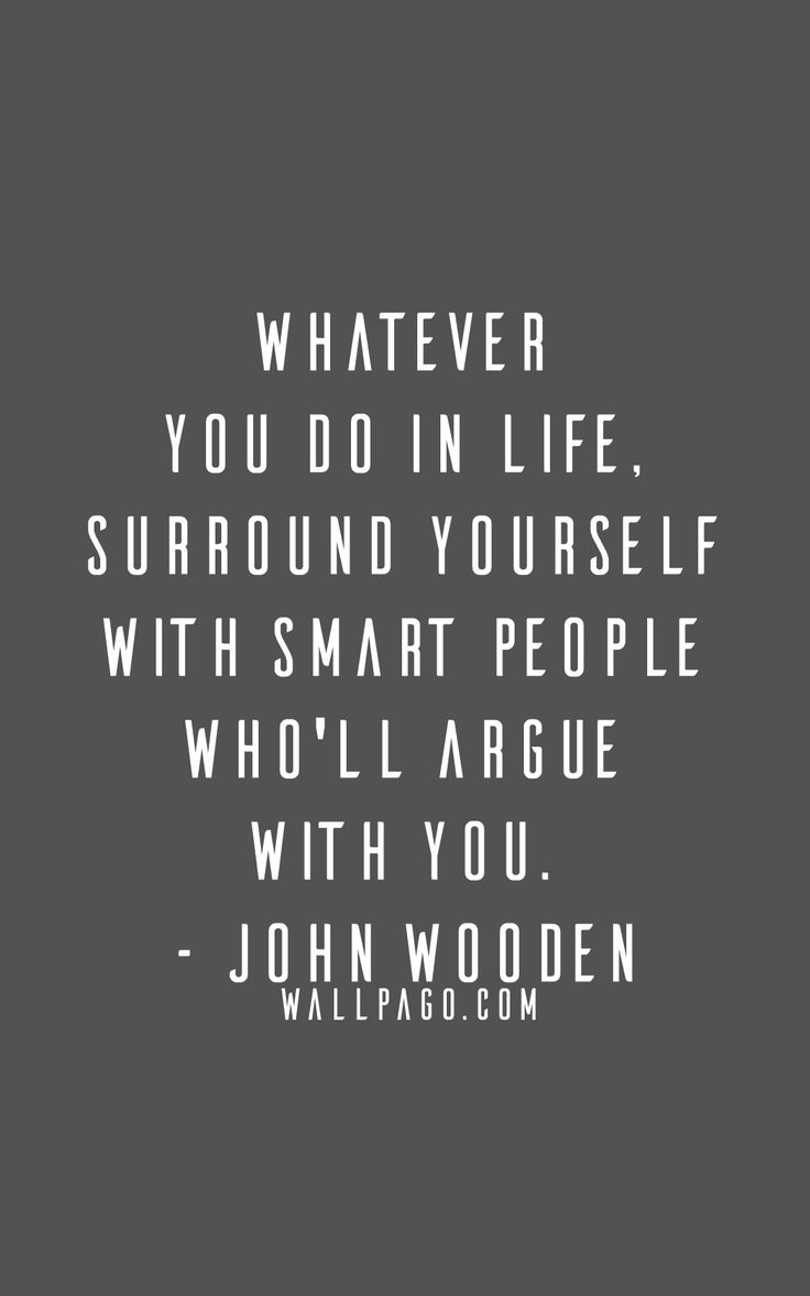 27. Whatever you do in life, surround yourself with smart people who'll argue with you.- John Wooden