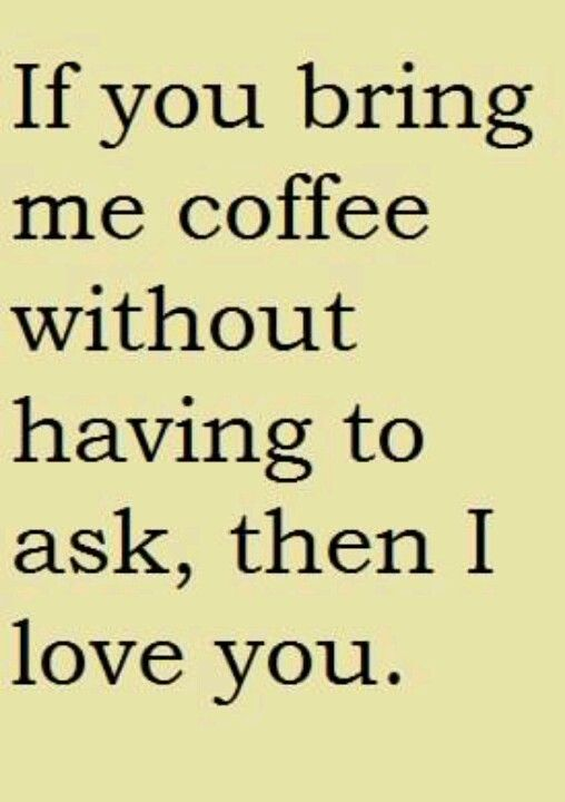 I love you whether you bring me coffee or not.