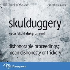 """skulduggery - dishonorable proceedings. Skulduggery is an Americanism that arose in the early 1700s. Beyond that, its origin is uncertain, though etymologists suggest that it may be related to the Scots word sculduddery meaning """"fornication."""""""