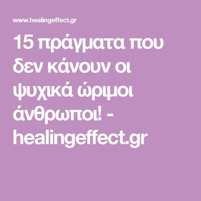 15 πράγματα που δεν κάνουν οι ψυχικά ώριμοι άνθρωποι! - healingeffect.gr