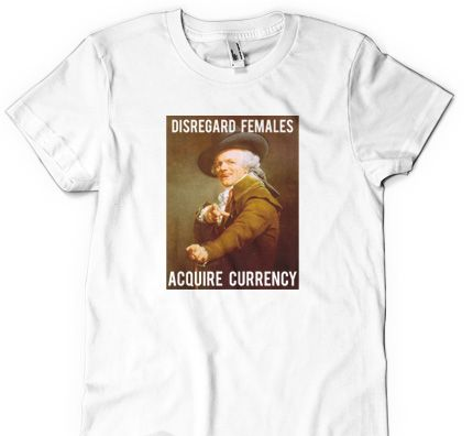 Life is simple. Disregard Females, Acquire Currency. Joseph Ducreux, you were truly a man ahead of your time. We salute you with this awesome t-shirt. You'll love the super soft feel of this premium ring-spun cotton fabric. Our funny t-shirts are sure to please.