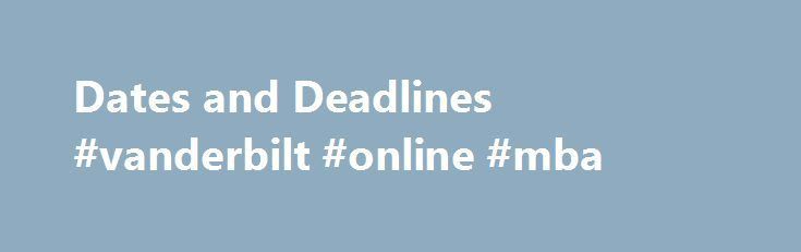 Dates and Deadlines #vanderbilt #online #mba http://wisconsin.remmont.com/dates-and-deadlines-vanderbilt-online-mba/  # Dates and Deadlines Early Decision I Early Decision I October 1, 2016 — Preferred last day to take the SAT Reasoning Test October 22, 2016 — Preferred last day to take the ACT November 1, 2016 — Blair DecisionDesk application/prescreening video submission deadline* November 1, 2016 — Deadline for completed application December 3, 2016 — Blair School of Music auditions…