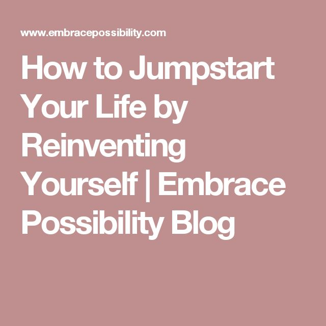 How to Jumpstart Your Life by Reinventing Yourself   Embrace Possibility Blog