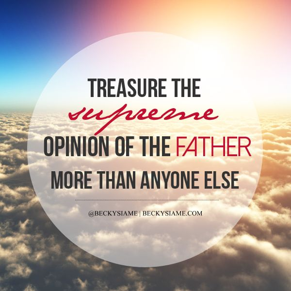 BECKYSIAME.COM | Treasure the supreme opinion of the father more than anyone else.