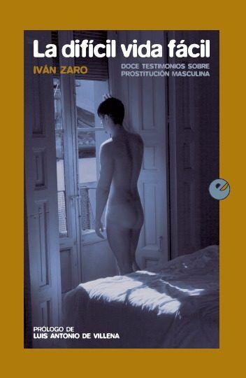La Difícil vida fácil : doce testimonios sobre prostitución masculina / Iván Zaro https://cataleg.ub.edu/record=b2231380~S1*cat El autor, a través de testimonios reales de trabajadores del sexo, adentra al lector en los espacios donde se desarrolla la prostitución ejercida por hombres.