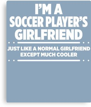 I'm A Soccer Player's Girlfriend Like Normal Only Much Cooler
