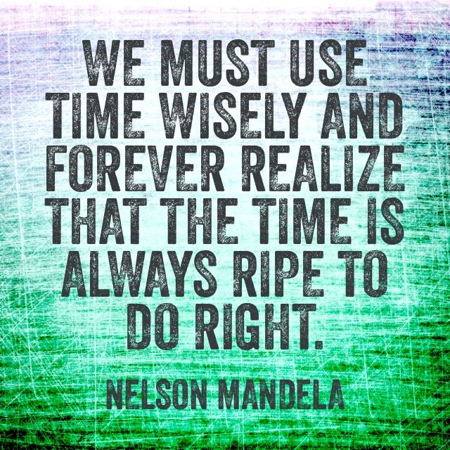 We must use time wisely and forever realize that the time is always ripe to do right. #NelsonMandela #inspiration #quote