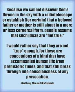 """Because we cannot discover God's throne in the sky with a radiotelescope or establish (for certain) that a beloved father or mother is still about in a more or less corporeal form, people assume that such ideas are """"not true."""" I would rather say that they are not """"true"""" enough, for these are conceptions of a kind that have accompanied human life from prehistoric times, and that still break through into consciousness at any provocation. ~Carl Jung; Man and His Symbols"""