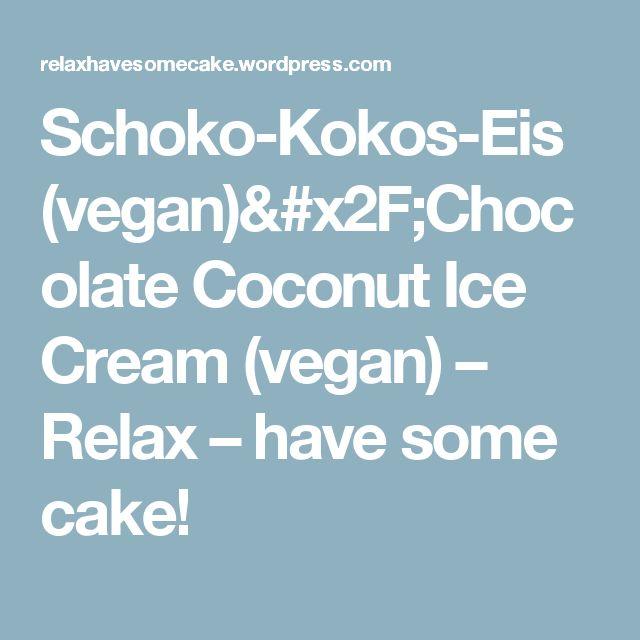 Schoko-Kokos-Eis (vegan)/Chocolate Coconut Ice Cream (vegan) – Relax – have some cake!