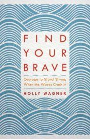 Find Your Brave: Courage to Stand Strong When the Waves Crash In by Holly Wagner