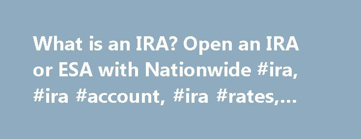 What is an IRA? Open an IRA or ESA with Nationwide #ira, #ira #account, #ira #rates, #ira #rate http://trading.nef2.com/what-is-an-ira-open-an-ira-or-esa-with-nationwide-ira-ira-account-ira-rates-ira-rate/  # Learn how to save for your future with an IRA or ESA from Nationwide Bank ® Nationwide Bank offers several ways to help you save for your retirement, and a way to save for education expenses. The IRAs and ESA from Nationwide Bank are safe, tax-advantaged ways to maximize your savings…