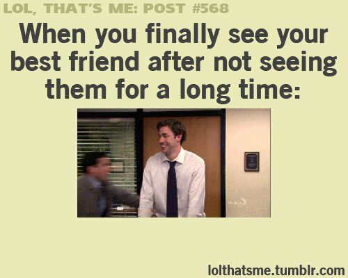 When you finally see your best friend after not seeing them for a long time...lol