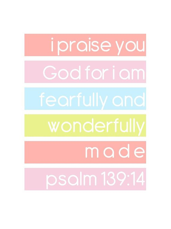 (Psalms 139:14) I will praise thee; for I am fearfully and wonderfully made: marvellous are thy works; and that my soul knoweth right well.