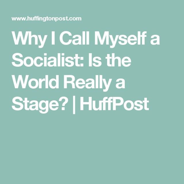 Why I Call Myself a Socialist: Is the World Really a Stage? | HuffPost