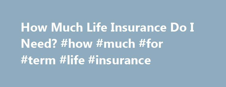 How Much Life Insurance Do I Need? #how #much #for #term #life #insurance http://nebraska.remmont.com/how-much-life-insurance-do-i-need-how-much-for-term-life-insurance/  # How Much Life Insurance Do I Need? You can't pinpoint the ideal amount of life insurance you should buy down to the penny. But you can make a sound estimate if you consider your current financial situation and imagine what your loved ones will need in the coming years. In this article In general, you should find your…