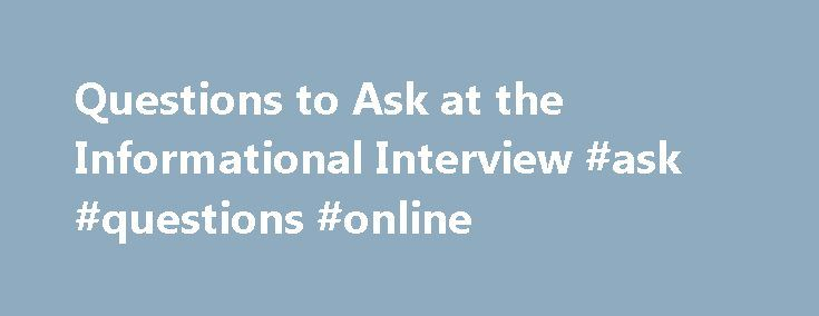 Questions to Ask at the Informational Interview #ask #questions #online http://questions.remmont.com/questions-to-ask-at-the-informational-interview-ask-questions-online/  #where to ask questions # Questions to Ask at the Informational Interview Questions to Ask at the Informational Interview You have arrived and are greeted by the individual at the front desk. When the interviewee comes out to meet you, introduce yourself. Thank your contact for his or her willingness to meet with you…