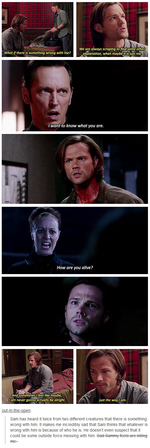 Sam has heard it twice from two different creatures that there is something wrong with him. It makes me incredibly sad that Sam thinks that whatever is wrong with him is because of who he is. He doesn't even suspect that it could be some outside force messing with him. Sad Sammy feels are killing me.