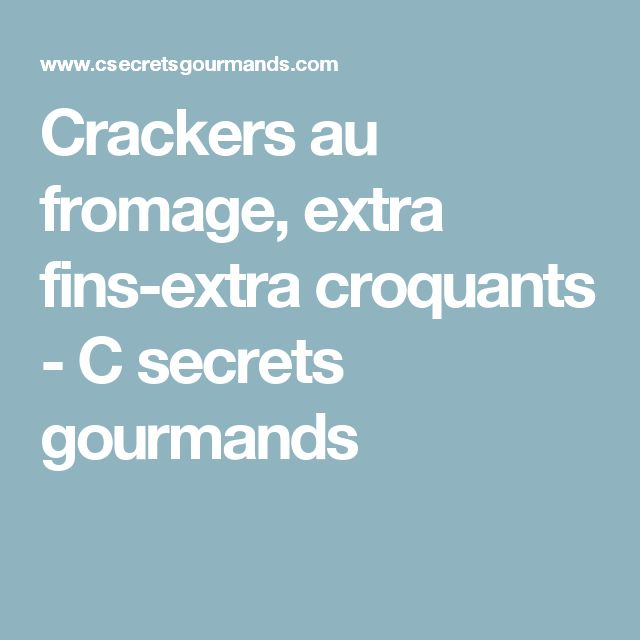 Crackers au fromage, extra fins-extra croquants - C secrets gourmands