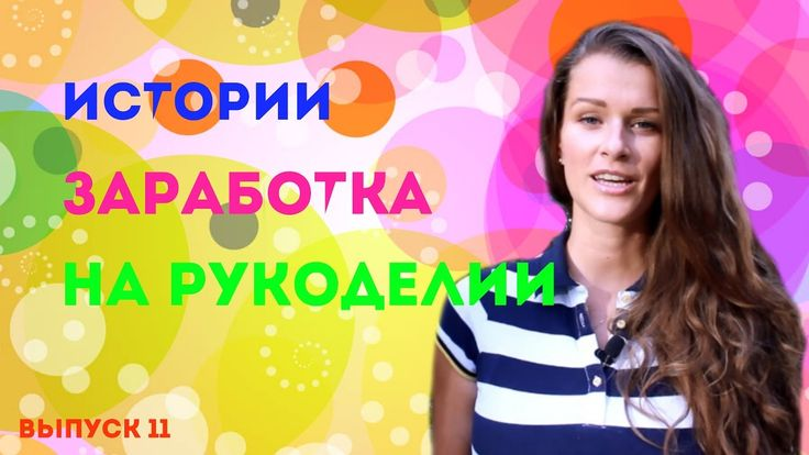 ИСТОРИИ ЗАРАБОТКА НА РУКОДЕЛИИ //11 ВЫПУСК