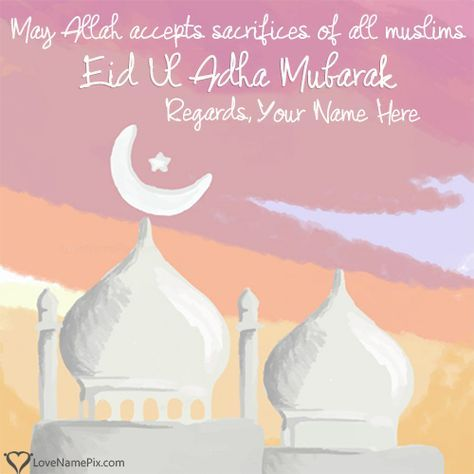 Create beautiful Eid Ul Azha Mubarak Wishes Images With Name online and send your best wishes on Eid Ul Adha 2016 to your friends, family and loved ones. Surprise your love ones on eid by sending them these best Eid Mubarak greetings messages with name.