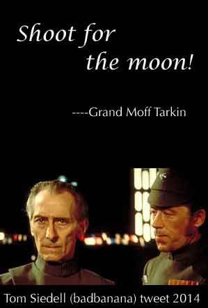 """Tom Siedell (Badbannana) tweet, Sept 2014, Shoot for the moon"""" -Grand Moff Tarkin. If you're not subscribed to Badbanana, you're missing one of the best humorists online."""