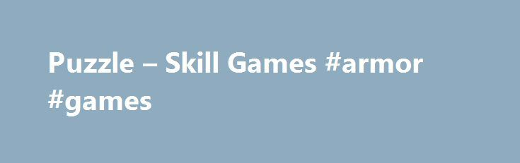 Puzzle – Skill Games #armor #games http://game.remmont.com/puzzle-skill-games-armor-games/  Copyright 2005-2016 Armor Games. All Rights Reserved. Play free online games at Armor Games! We strive to deliver the best online games experience on the internet, with thousands of free online games for kids, access to free mmorpg games, free online games for girls, online rpg games, fun online flash games, and more. We offer…