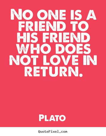 Friendship quote - No one is a friend to his friend who does not love in return.