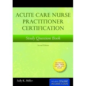 Acute Care Nurse Practitioner Study Question Book, Second Edition [Paperback]  Sally K. Miller (Author)    List Price:$45.95  Price:$33.80        Paperback: 131 pages  Publisher: Jones & Bartlett Publishers; 2 edition (July 2, 2010)  Language: English  ISBN-10: 1449604579  ISBN-13: 978-1449604578  Product Dimensions: 6.9 x 0.4 x 9.8 inches