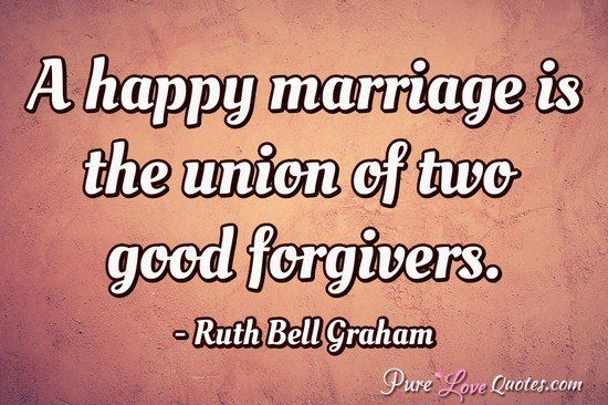A happy marriage is the union of two good forgivers. #purelovequotes...