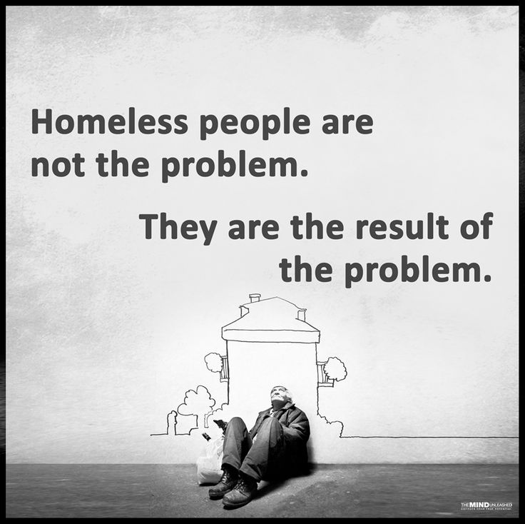 Thought Provoking Quotes Homeless people are not the problem. They are the result of the problem.