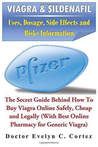 Viagra & Sildenafil: Uses, Dosage, Side Effects and Risks Information: The Secret Guide Behind How To Buy Viagra Online Safely, Cheap and…