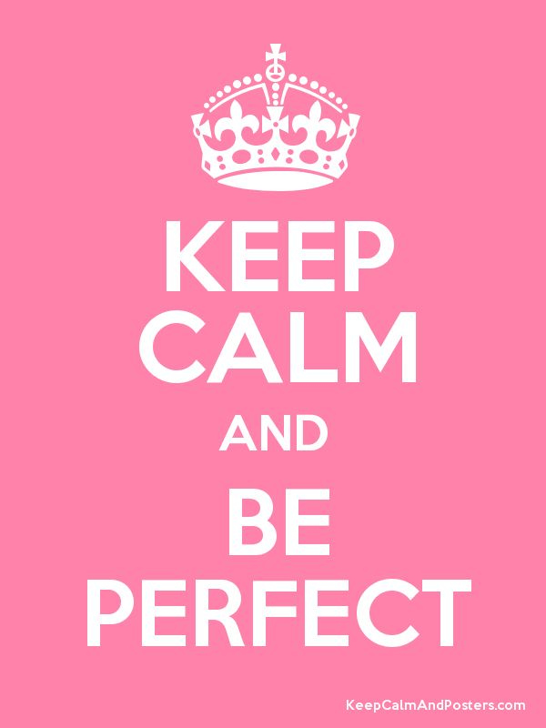 Keep Calm and Be Perfect