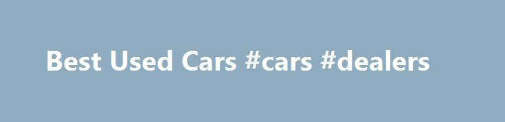Best Used Cars #cars #dealers http://canada.remmont.com/best-used-cars-cars-dealers/  #good used cars # The most reliable models and those to avoid Savvy car buyers know that the best way to get the most vehicle for their money is to buy a used car. With the average new car losing 47 percent of its value in the first three years, buying used is an affordable way to get the safety and comfort features you want at a far better price. The Best of the best list guides you to the 2002 to 2011…