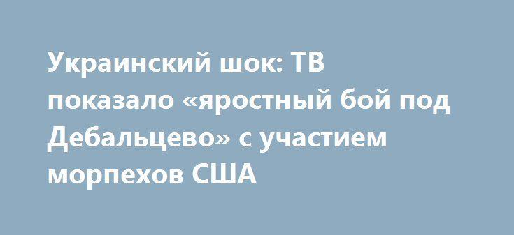 Украинский шок: ТВ показало «яростный бой под Дебальцево» с участием морпехов США http://rusdozor.ru/2016/07/02/ukrainskij-shok-tv-pokazalo-yarostnyj-boj-pod-debalcevo-s-uchastiem-morpexov-ssha/  Киевские СМИ решили шокировать своих читателей фрагментами«яростного боя в зоне АТО» под Дебальцево. Мы решили «добавить шока»украинцам, рассказав им правду о том, что в бою приняли участие американские морпехи. Опубликованы «очень зрелищные кадры мощного боя украинских героев ибоевиков в…